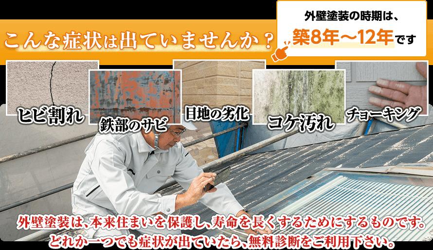 外壁塗装は、本来住まいを保護し、寿命を⻑くするためにするものです。どれか一つでも症状が出ていたら、無料診断をご利用下さい。
